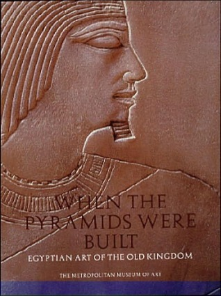 When Pyramids Were Built: Egyptian Art of the Old Kingdom Dorothea Arnold