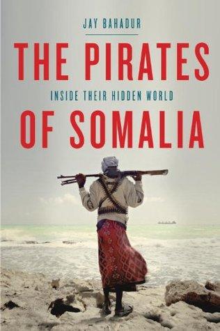 The Pirates of Somalia: Inside Their Hidden World Jay Bahadur
