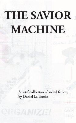 The Savior Machine: A Brief Collection of Weird Fiction  by  Daniel La Ponsie