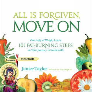 All Is Forgiven, Move On: Our Lady of Weight Losss 101 Fat-Burning Steps on Your Journey to Sveltesville Janice Taylor