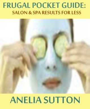 Frugal Pocket Guide: Salon and Day Spa Results for Less  by  Anelia Sutton