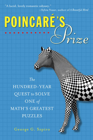 Poincarés Prize: The Hundred-Year Quest to Solve One of Maths Greatest Puzzles  by  George G. Szpiro