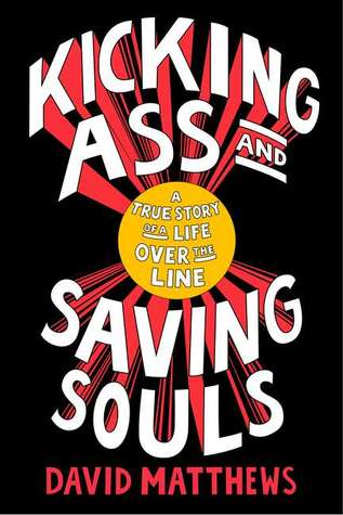 Kicking Ass and Saving Souls: A True Story of a Life Over the Line  by  David     Matthews