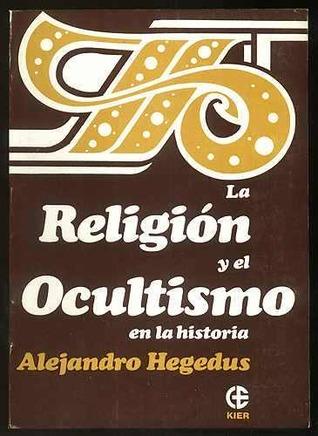 La Religión Y El Ocultismo En La Historia. Alejandro Hegedus