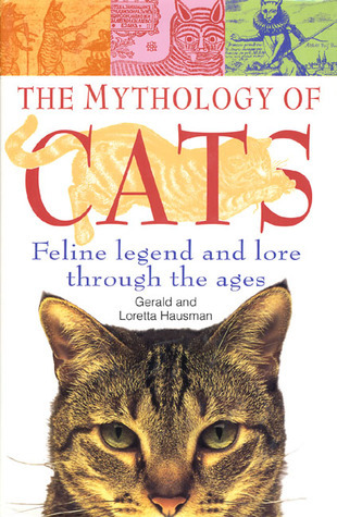 The Mythology of Cats: Feline Legend and Lore Through the Ages Gerald Hausman