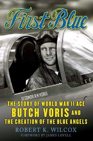 First Blue: The Story of World War II Ace Butch Voris and the Creation of the Blue Angels Robert K. Wilcox