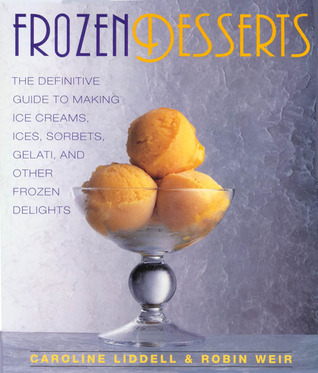 Frozen Desserts: The definitive guide to making ice creams, ices, sorbets, gelati, and other frozen delights  by  Caroline Liddell