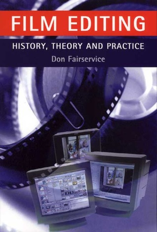 Film Editing: History, Theory and Practice: Looking at the Invisible Don Fairservice