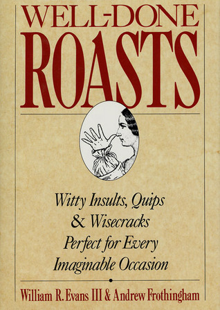 Well-Done Roasts: Witty Insults, Quips, & Wisecracks Perfect For Every Imaginable Occasion Andrew Frothingham