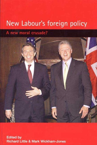 New Labours Foreign Policy: A New Moral Crusade? Richard Little
