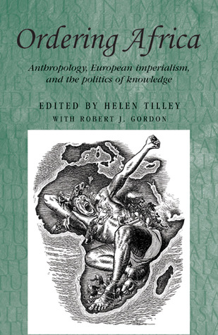 Ordering Africa: Anthropology, European Imperialism and the Politics of Knowledge  by  Helen Tilley