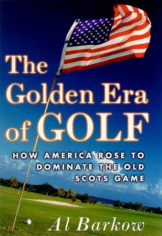 The Golden Era of Golf: How America Rose to Dominate the Old Scots Game  by  Al Barkow