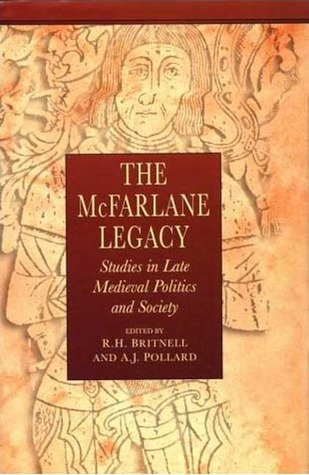 The McFarlane Legacy: Studies in Late Medieval Politics and Society Richard Britnell