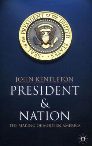 President and Nation: The Making of Modern America  by  John Kentleton