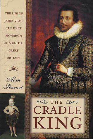 The Cradle King: The Life of James VI and I, The First Monarch of a United Great Britain Alan Stewart