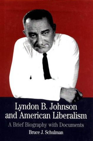 Lyndon B. Johnson And American Liberalism: A Brief Biography With Documents Bruce J. Schulman