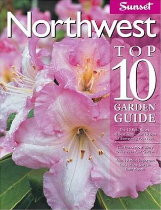 Northwest Top 10 Garden Guide: The 10 Best Roses, 10 Best Trees--the 10 Best of Everything You Need - The Plants Most Likely to Thrive in Your Garden - Your 10 Most Important Tasks in the Garden Each Month  by  Sunset Magazines & Books