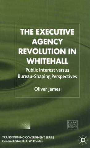 The Executive Agency Revolution In Whitehall: Public Interest Versus Bureau Shaping Perspectives  by  Oliver James
