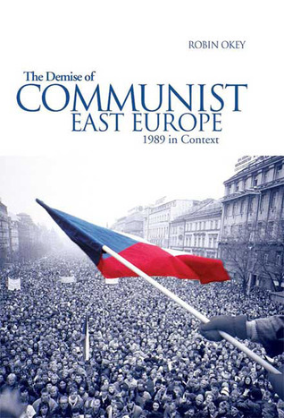The Demise of Communist East Europe: 1989 in Context Robin Okey