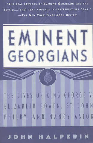 Eminent Georgians: The Lives Of King George V, Elizabeth Bowen, St. John Philby, And Lady Astor  by  John Halperin
