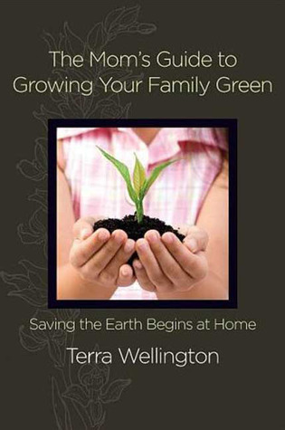The Moms Guide to Growing Your Family Green: Saving the Earth Begins at Home Terra Wellington