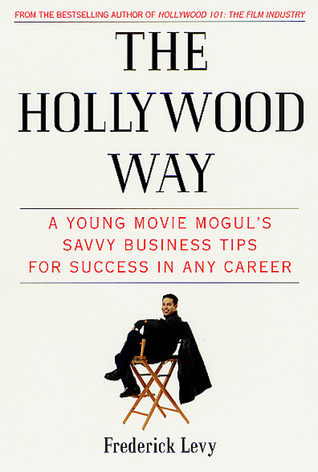 The Hollywood Way: A Young Movie Moguls Savvy Business Tips for Success in Any Career  by  Frederick Levy
