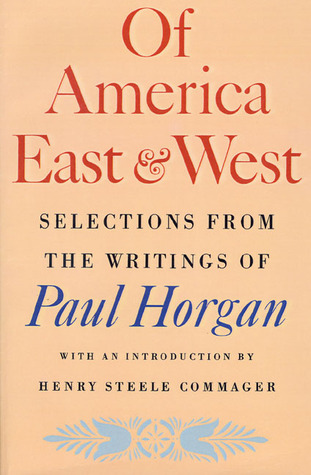 Of America East and West: Selections from the Writings of Paul Horgan Paul Horgan