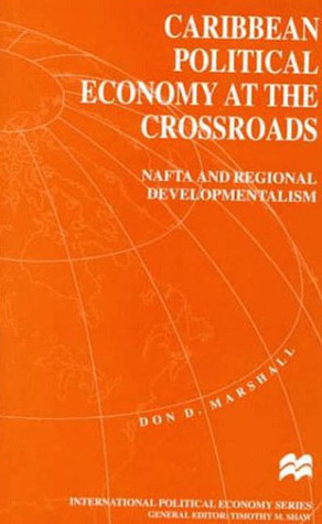 Caribbean Political Economy at the Crossroads: NAFTA and Regional Developmentalism  by  Don D. Marshall