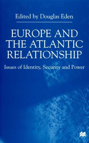 Europe and the Atlantic Relationship: Issues of Identity, Security and Power  by  Douglas Eden