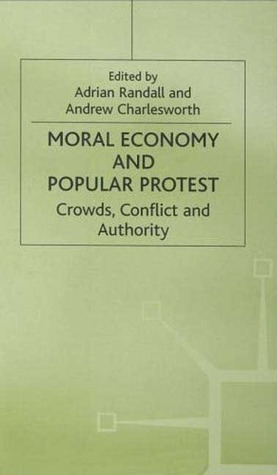 Moral Economy And Popular Protest: Crowds, Conflicts And Authority  by  Adrian Randall