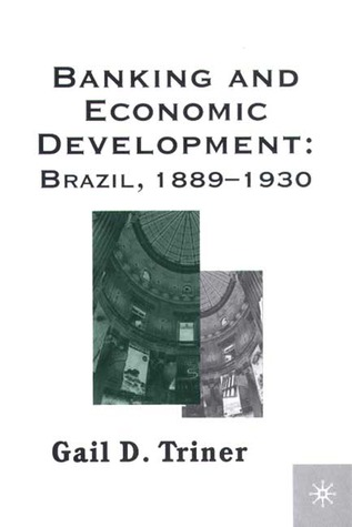 Banking and Economic Development: Brazil, 1889-1930  by  Gail D. Triner