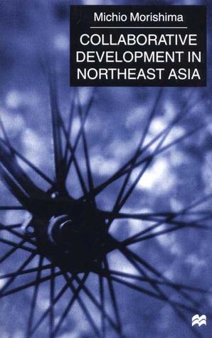 Collaborative Development In Northeast Asia Michio Morishima