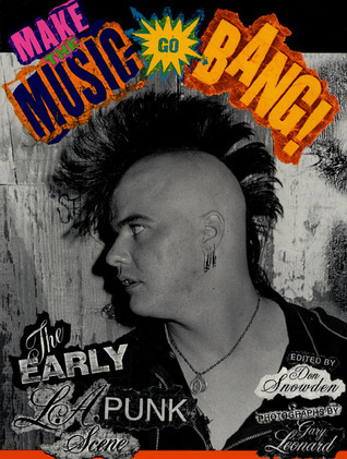Make The Music Go Bang!: The Early L.A. Punk Scene  by  Don Snowden