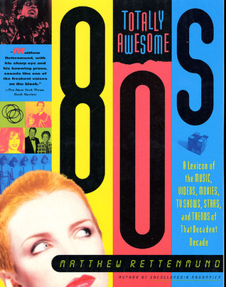 Totally Awesome 80s: A Lexicon of the Music, Videos, Movies, TV Shows, Stars, and Trends of that Decadent Decade  by  Matthew Rettenmund