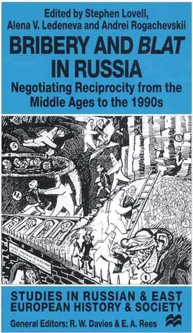 Bribery and Blat in Russia: Negotiating Reciprocity from the Middle Ages to the 1990s Stephen Lovell