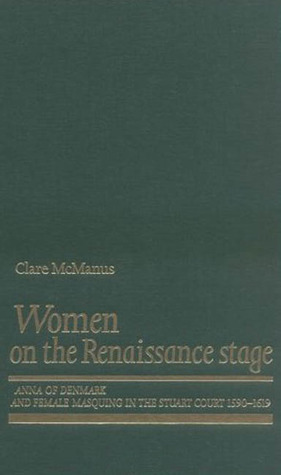 Women on the Renaissance Stage: Anna of Denmark and Female Masquing in the Stuart Court (1590-1619)  by  Clare McManus