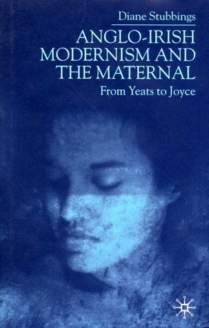 Anglo-Irish Modernism and the Maternal: From Yeats to Joyce Diane Stubbings