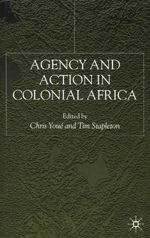 Agency And Action In Colonial Africa: Essays For John E. Flint Tim Stapleton