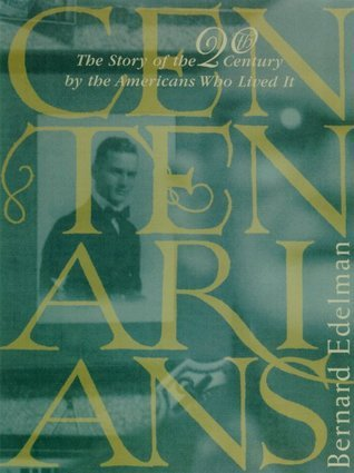 Centenarians: The Story of the Twentieth Century the Americans Who Lived It by Bernard Edelman