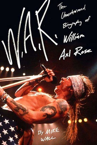 W.A.R.: The Unauthorized Biography of William Axl Rose Mick Wall