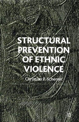 Structural Prevention Of Ethnic Violence  by  Christian P. Scherrer