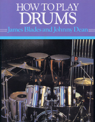 How to Play Drums: Everything You Need to Know to Play the Drums James Blades