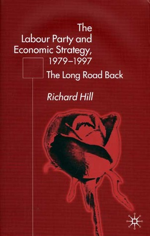 The Labour Party And Economic Strategy, 1979 97: The Long Road Back Richard Hill