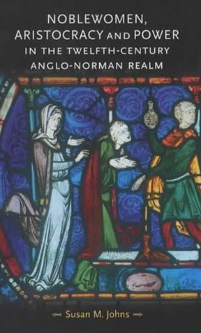 Noblewomen, Aristocracy and Power in the Twelfth-Century Anglo-Norman Realm (Gender in History) (Gender in History) Susan M. Johns