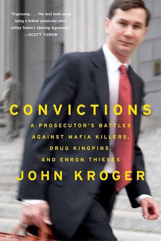 Convictions: A Prosecutors Battles Against Mafia Killers, Drug Kingpins, and Enron Thieves  by  John Kroger