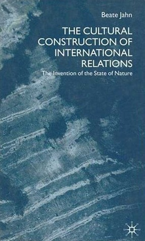 The Cultural Construction Of International Relations: The Invention Of The State Of Nature Beate Jahn