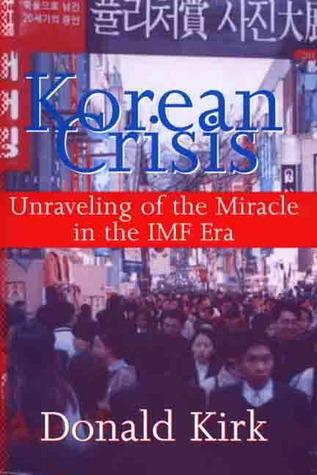 Korean Crisis: Unraveling of the Miracle in the IMF Era Donald Kirk