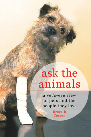 Ask the Animals: A Vets-Eye View of Pets and the People They Love Bruce R. Coston