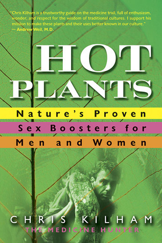 Hot Plants: Natures Proven Sex Boosters for Men and Women Chris Kilham