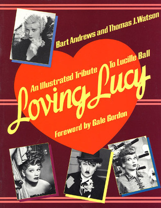 Loving Lucy: An Illustrated Tribute to Lucille Ball  by  Bart Andrews